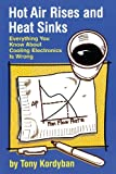 Hot Air Rises and Heat Sinks: Everything You Know About Cooling Electronics Is Wrong (0791800741) by Tony Kordyban