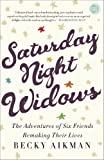 Saturday Night Widows: The Adventures of Six Friends Remaking Their Lives