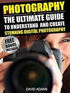 Photography For Beginners: The Ultimate Guide To Understand And Create Stunning Digital Photography (Photography, DSLR, Photography Books)