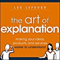 The Art of Explanation: Making Your Ideas, Products, and Services Easier to Understand (       UNABRIDGED) by Lee LeFever Narrated by Tim Andres Pabon