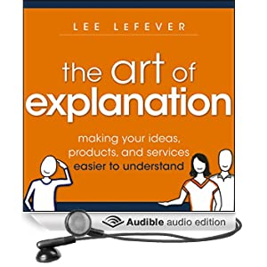 The Art of Explanation: Making Your Ideas, Products, and Services Easier to Understand (Unabridged)