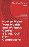 How to Make Your Health and Wellness Center STAND OUT from Competitors: Innovative Differentiation, Growth and Marketing Strategies
