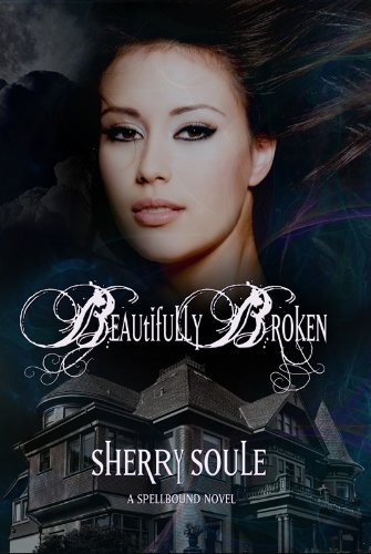 Beautifully Broken (Spellbound Series) by Sherry Soule