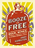 img - for Booze for Free: The Definitive Guide to Making Beer, Wines, Cocktail Bases,Ciders, and Other Drinks at Home book / textbook / text book