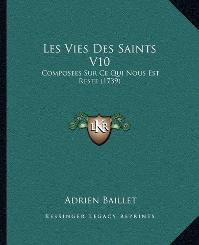 Les Vies Des Saints V10 Les Vies Des Saints V10: Composees Sur Ce Qui Nous Est Reste (1739) Composees Sur Ce Qui Nous Est Reste (1739)