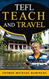 TEFL Teach and Travel: How to travel the world, and make the most money living abroad, legally
