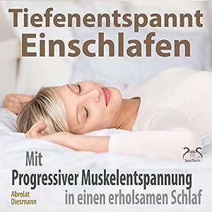 Tiefenentspannt Einschlafen: Mit Progressiver Muskelentspannung in einen erholsamen Schlaf Hörbuch
