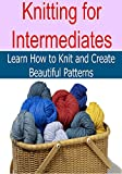 Knitting:  Knitting for Intermediates:  Learn How to Knit and Create Beautiful Patterns: (Knitting - Knitting for Beginners - Knitting Projects - Knitting Patterns - Knitting Socks)