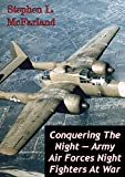 Conquering The Night - Army Air Forces Night Fighters At War [Illustrated Edition]