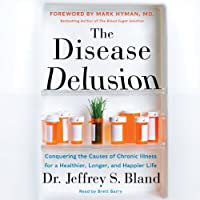 The Disease Delusion: Conquering the Causes of Chronic Illness for a Healthier, Longer, and Happier Life (       UNABRIDGED) by Jeffrey S. Bland, Mark Hyman Narrated by Brett Barry