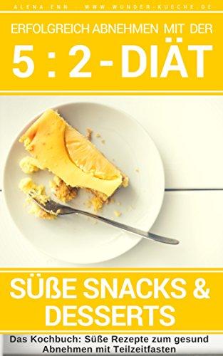 Erfolgreich abnehmen mit der 5 : 2 Diät - Süße Snacks & Desserts - Intermittierendes Fasten: Band 3: Kochbuch - 50 Rezepte gesund Abnehmen mit Teilzeitfasten ... der 5 : 2 Diät - Intermittierendes Fasten)