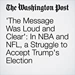 'The Message Was Loud and Clear': In NBA and NFL, a Struggle to Accept Trump's Election | Cindy Boren,Kelyn Soong