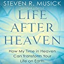 Life After Heaven: How My Time in Heaven Can Transform Your Life on Earth Audiobook by Steven R. Musick, Paul J. Pastor Narrated by Arthur Morey