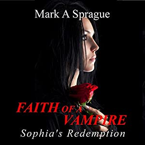 Faith of a Vampire: Sophia's Redemption, The White Swan Series, Book 1 | [Mark A. Sprague]