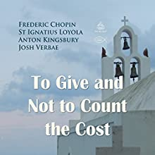 To Give and Not to Count the Cost Performance Auteur(s) : Frederic Chopin, St Ignatius Loyola, Anton Kingsbury Narrateur(s) : Josh Verbae