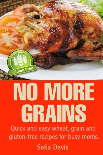 No More Grains: Quick and Easy Wheat, Grain and Gluten-Free Recipes for Busy Moms by Sofia Davis