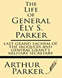 img - for The Life of General Ely S. Parker: Last grand sachem of the Iroquois and General Grant's military secretary book / textbook / text book