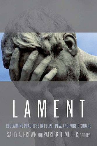 Lament: Reclaiming Practices in Pulpit, Pew, and Public Square