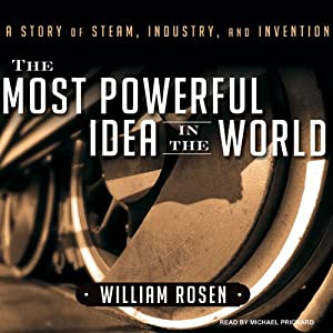 The Most Powerful Idea in the World: A Story of Steam, Industry, and Invention | [William Rosen]
