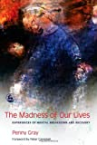 Penny Gray The Madness of Our Lives: Experiences of Mental Breakdown and Recovery