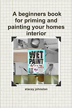 Wet Paint A Beginners Book For Priming And Painting Your Homes Interior Stacey Johnston