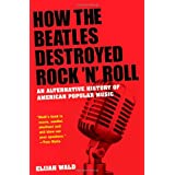 How the Beatles Destroyed Rock 'n' Roll: An Alternative History of American Popular Music ~ Elijah Wald