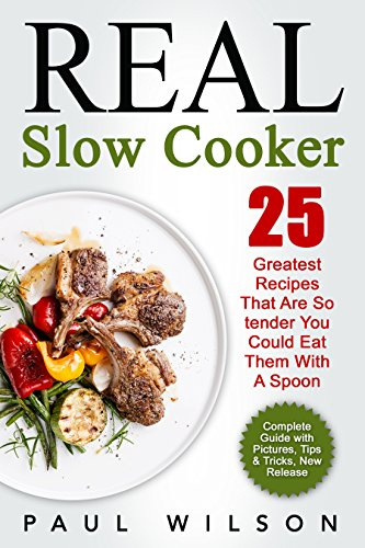 Real Slow Cooker: 25 Greatest Recipes That Are So tender You Could Eat Them With A Spoon by Paul Wilson