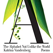 The Alphabet Not Unlike the World: Poems Audiobook by Katrina Vandenberg Narrated by Katrina Vandenberg