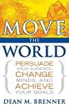 Dean M. Brenner Move the World: Persuade Your Audience, Change Minds, and Achieve Your Goals