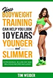 How Bodyweight Training Can Help You Look 10 Years Younger and Slimmer: Extra Bonus: 30 Low-fat and Delicious Recipes Included