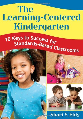 The Learning-Centered Kindergarten: 10 Keys To Success For Standards-Based Classrooms