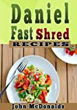 Daniel Fast Shred Diet Recipes: 35 Easy-To-Cook healthy recipes, lose 7 pounds in 7 days on the Daniel Plan.