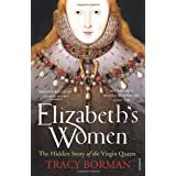 Elizabeth's Women: The Hidden Story of the Virgin Queenby Tracy Borman