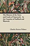 Charles Ferrers Palmer The History of the Town and Castle of Tamworth - In the Counties of Stafford and Warwick