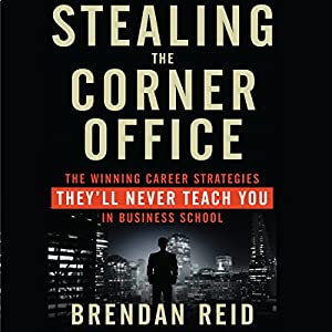 Stealing the Corner Office: The Winning Career Strategies They'll Never Teach You in Business School | [Brendan Reid]