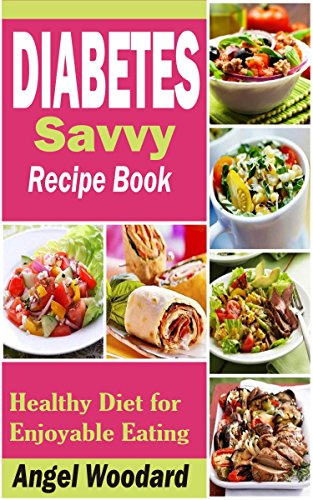 Diabetes Savvy Recipe Book: Healthy Diet for Enjoyable Eating by Angel Woodard