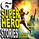 Six Superhero Stories (       UNABRIDGED) by Robert T. Jeschonek Narrated by Craig Jessen