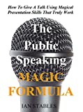 The Public Speaking MAGIC FORMULA: How To Give A Talk Using Magical Presentation Skills That Truly Work (Business Books Book 2)