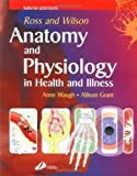 Anne, Grant BS Waugh BSc(Hons) MSc CertEd SRN RNT FHEA Ross and Wilson Anatomy and Physiology in Health and Illness 9th (ninth) Edition by Waugh BSc(Hons) MSc CertEd SRN RNT FHEA, Anne, Grant BS published by Churchill Livingstone (2005)