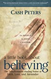 img - for a little book about believing: The Transformative Healing Power of Faith, Love, and Surrender book / textbook / text book