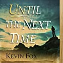 Until the Next Time Audiobook by Kevin Fox Narrated by Oliver Wyman