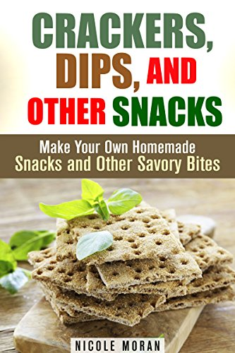Crackers, Dips, and Other Snacks: Make Your Own Homemade Snacks and Other Savory Bites (Salty Snacks & Comfort Foods) by Nicole Moran