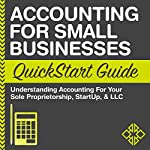 Accounting for Small Businesses QuickStart Guide: Understanding Accounting for Your Sole Proprietorship, Startup, & LLC |  ClydeBank Businesses