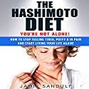 The Hashimoto Diet: You're Not Alone!: How to Stop Feeling Tired, Puffy, & in Pain...and Start Living Your Life Again! Audiobook by Jamie Sandulf Narrated by Erin Fossa