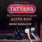 Tatyana: My Domination Dungeon Alter Ego: BDSM Romance | Audrey Ashmore