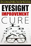 img - for Eyesight Improvement Cure - How To Improve Eyesight, Prevent Eyesight Problems And Treat Eyesight Problems Naturally With Remedies (eyesight improvement,vision improvement,eyesight cure,vision cure) book / textbook / text book