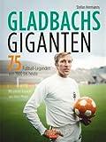 Gladbachs Giganten: 75 Fußball-Legenden von 1900 bis heute
