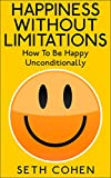 Happiness: Without Limitations - How To Be Happy Unconditionally