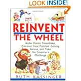 Reinvent the Wheel: Make Classic Inventions, Discover Your Problem-Solving Genius, and Take the Inventor's Challenge...