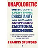 Francis Spufford [ Unapologetic Why, Despite Everything, Christianity Can Still Make Surprising Emotional Sense ] [ UNAPOLOGETIC WHY, DESPITE EVERYTHING, CHRISTIANITY CAN STILL MAKE SURPRISING EMOTIONAL SENSE ] BY Spufford, Francis ( AUTHOR ) Mar-07-2013